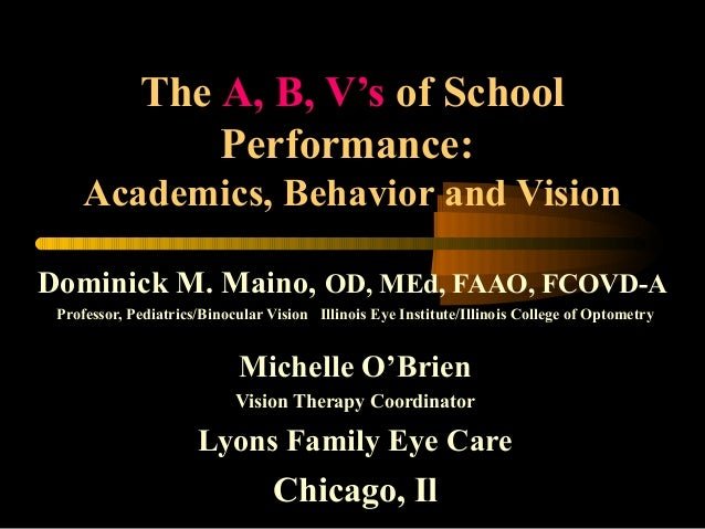 The A, B, V's of School Performance: Academics, Behavior and Vision Dominick M. Maino, OD, MEd, FAAO, FCOVD-A Professor, P...