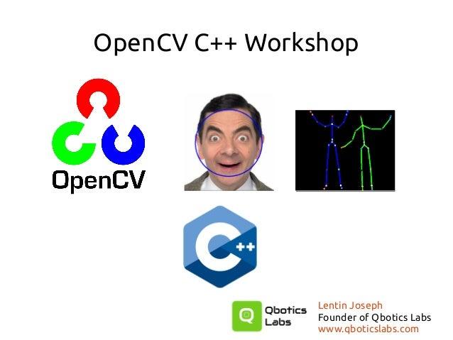 OpenCV C++ Workshop Lentin Joseph Founder of Qbotics Labs www.qboticslabs.com