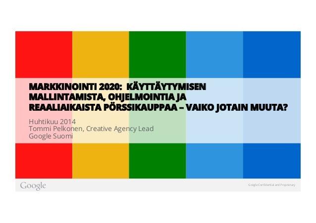 Google Confidential and Proprietary Huhtikuu 2014 Tommi Pelkonen, Creative Agency Lead Google Suomi MARKKINOINTI 2020: KÄYT...