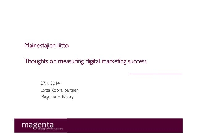 Mainostajien liitto Thoughts on measuring digital marketing success  27.1. 2014 Lotta Kopra, partner Magenta Advisory