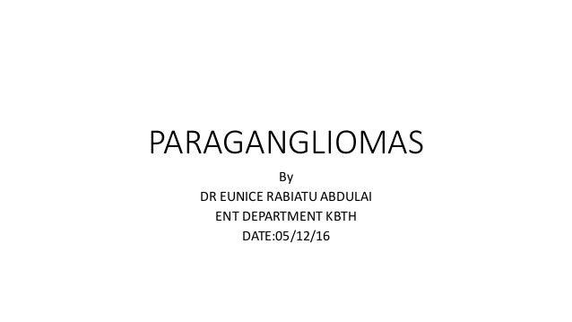 PARAGANGLIOMAS By DR EUNICE RABIATU ABDULAI ENT DEPARTMENT KBTH DATE:05/12/16