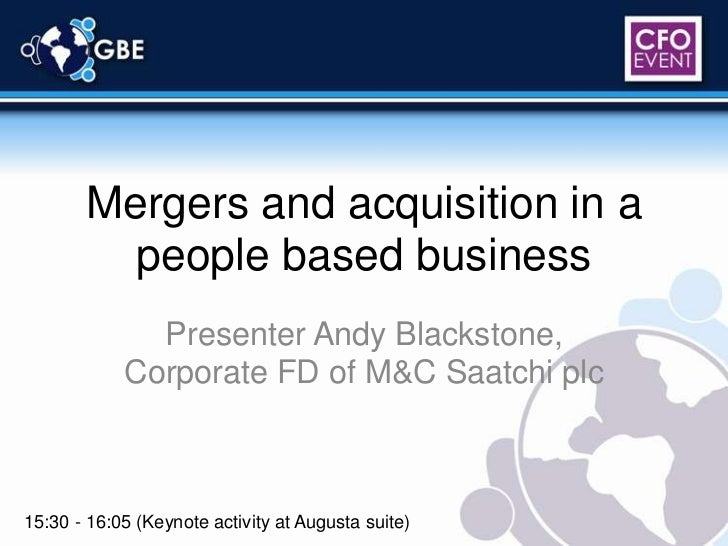 Mergers and acquisition in a people based business<br />Presenter Andy Blackstone, Corporate FD of M&C Saatchi plc<br />15...