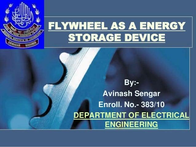 FLYWHEEL AS A ENERGY STORAGE DEVICE  By:Avinash Sengar Enroll. No.- 383/10 DEPARTMENT OF ELECTRICAL ENGINEERING