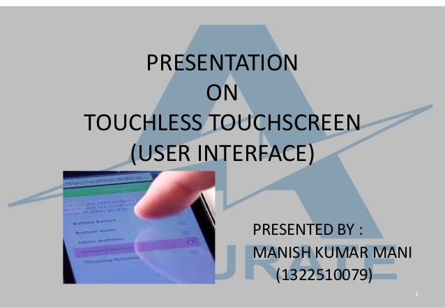 PRESENTATION ON TOUCHLESS TOUCHSCREEN (USER INTERFACE) PRESENTED BY : MANISH KUMAR MANI (1322510079) 1