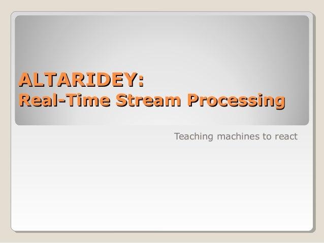 ALTARIDEY:ALTARIDEY: Real-Time Stream ProcessingReal-Time Stream Processing Teaching machines to react