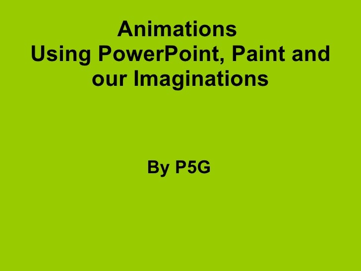 Animations  Using PowerPoint, Paint and our Imaginations By P5G
