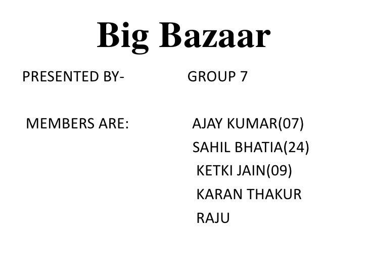 Big Bazaar<br />PRESENTED BY-                 GROUP 7<br /> MEMBERS ARE:                 AJAY KUMAR(07)<br />             ...
