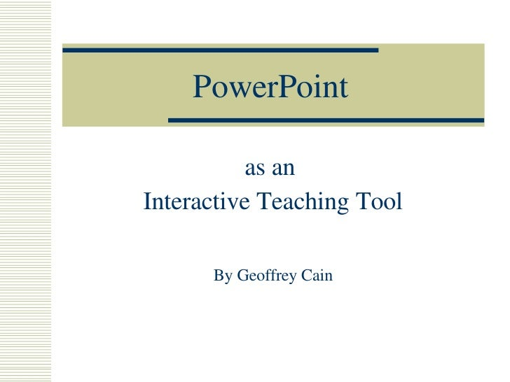 PowerPoint as an  Interactive Teaching Tool By Geoffrey Cain