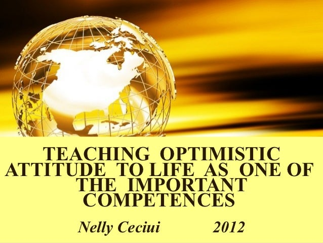 TEACHING OPTIMISTICATTITUDE TO LIFE AS ONE OF      THE IMPORTANT       COMPETENCES      Nelly Ceciui   2012