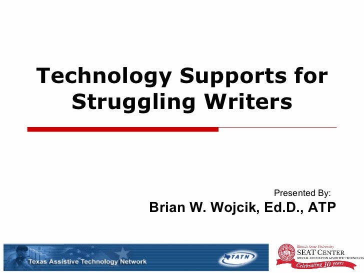 Technology Supports for Struggling Writers Presented By:  Brian W. Wojcik, Ed.D., ATP