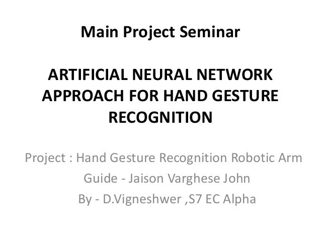 Main Project Seminar  ARTIFICIAL NEURAL NETWORK  APPROACH FOR HAND GESTURE  RECOGNITION  Project : Hand Gesture Recognitio...