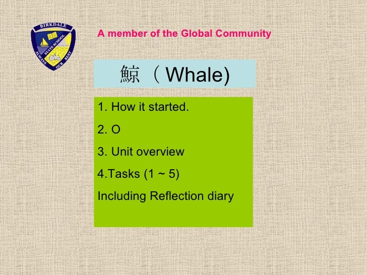 A member of the Global Community        鯨( Whale) 1. How it started. 2. O 3. Unit overview 4.Tasks (1 ~ 5) Including Refle...