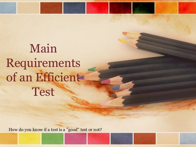 """Main Requirements of an Efficient Test How do you know if a test is a """"good"""" test or not?"""