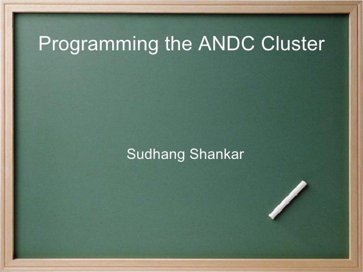 Programming the ANDC Cluster <ul><ul><li>Sudhang Shankar </li></ul></ul>