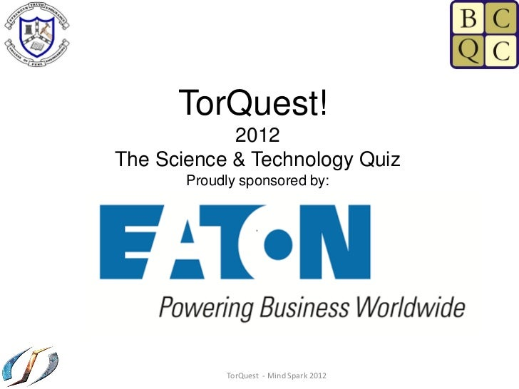 TorQuest!            2012The Science & Technology Quiz       Proudly sponsored by:            TorQuest - Mind Spark 2012