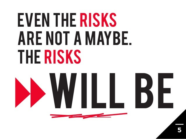 EVEN THE RISKSARE NOT A MAYBE.THE RISKS    WILL BE                   5