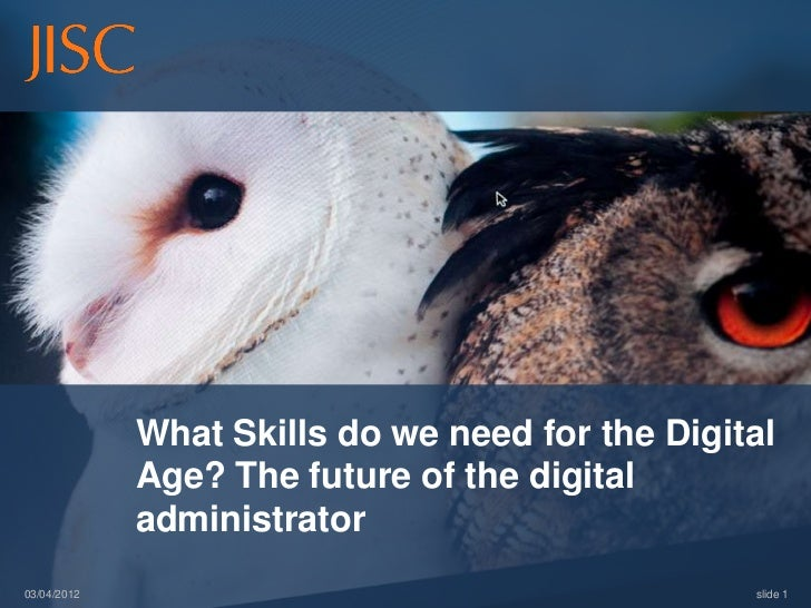 What Skills do we need for the Digital             Age? The future of the digital             administrator03/04/2012     ...