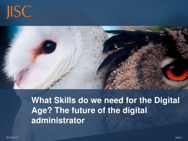 What Skills do we need for the Digital             Age? The future of the digital             administrator18/06/2012     ...