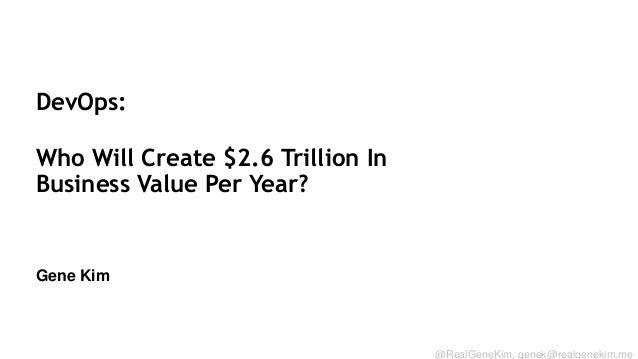 DevOps: Who Will Create $2.6 Trillion In Business Value Per Year?  Gene Kim Session ID: @RealGeneKim, genek@realgenekim.me