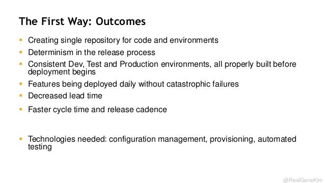 The First Way: Outcomes  Creating single repository for code and environments  Determinism in the release process  Cons...