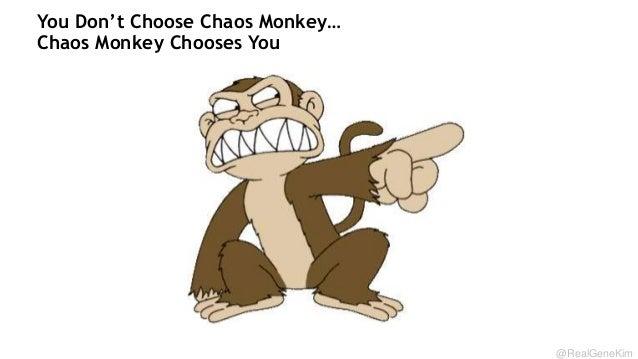 You Don't Choose Chaos Monkey… Chaos Monkey Chooses You  @RealGeneKim