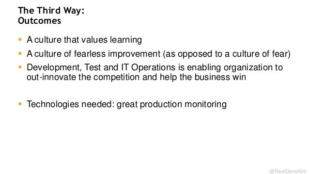 The Third Way: Outcomes  A culture that values learning  A culture of fearless improvement (as opposed to a culture of f...