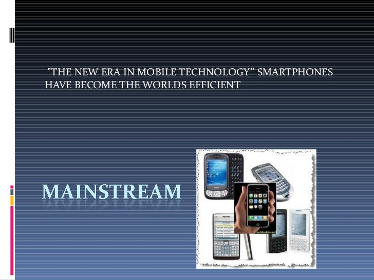 """"""" THE NEW ERA IN MOBILE TECHNOLOGY'' SMARTPHONES HAVE BECOME THE WORLDS EFFICIENT"""