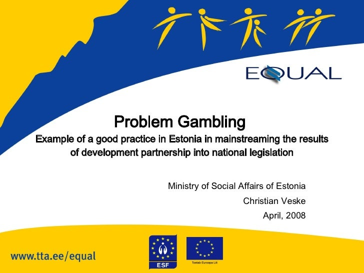 Problem Gambling  Example of a good practice in Estonia in mainstreaming the results of development partnership into natio...