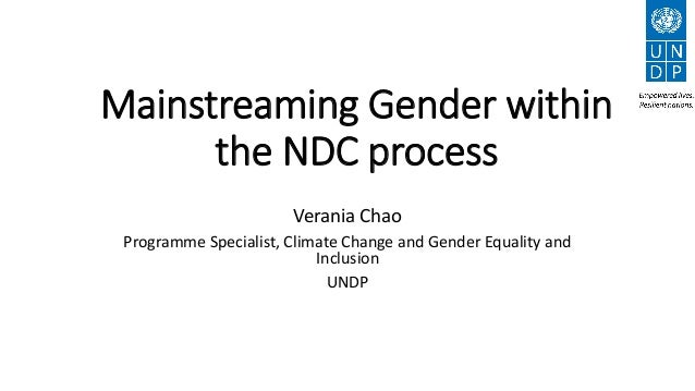 Mainstreaming Gender within the NDC process Verania Chao Programme Specialist, Climate Change and Gender Equality and Incl...