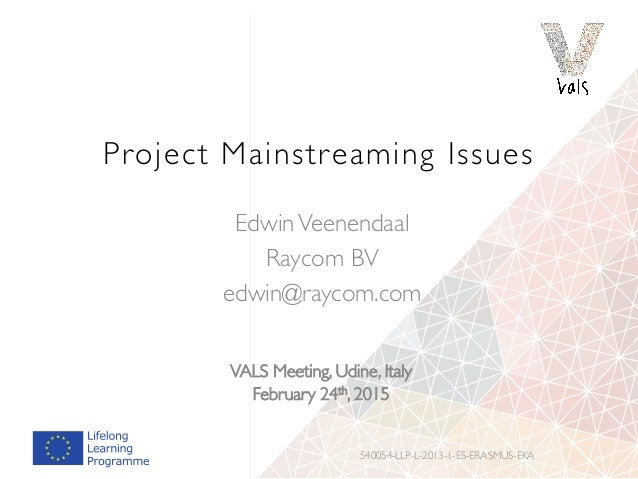 Project Mainstreaming Issues 540054-LLP-L-2013-1-ES-ERASMUS-EKA EdwinVeenendaal Raycom BV edwin@raycom.com VALS Meeting, U...