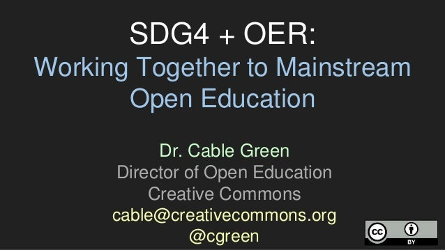 SDG4 + OER: Working Together to Mainstream Open Education Dr. Cable Green Director of Open Education Creative Commons cabl...