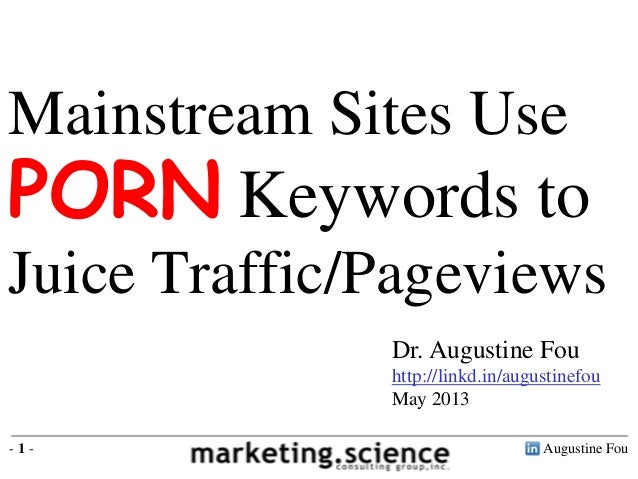 Mainstream Sites Use  PORN Keywords to Juice Traffic/Pageviews Dr. Augustine Fou http://linkd.in/augustinefou May 2013 -1-...
