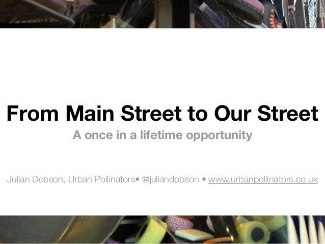 From Main Street to Our StreetA once in a lifetime opportunityJulian Dobson, Urban Pollinators• @juliandobson •www.urbanp...