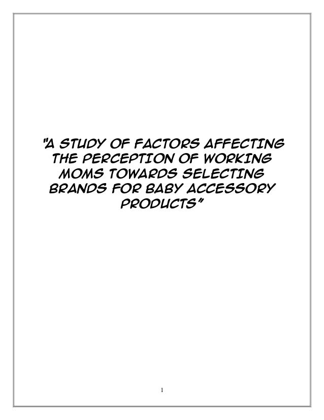 """1 """"A STUDY OF FACTORS AFFECTING THE PERCEPTION OF WORKING MOMS TOWARDS SELECTING BRANDS FOR BABY ACCESSORY PRODUCTS"""""""