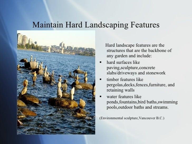 Maintain Hard Landscaping Features <ul><li>Hard landscape features are the structures that are the backbone of any garden ...