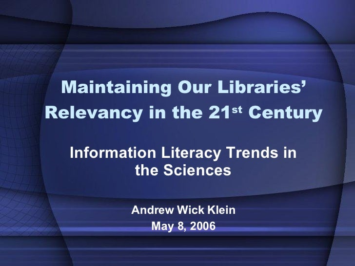 Maintaining Our Libraries' Relevancy in the 21 st  Century Information Literacy Trends in the Sciences Andrew Wick Klein M...