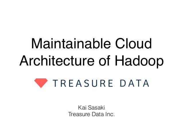 Maintainable Cloud Architecture of Hadoop Kai Sasaki Treasure Data Inc.