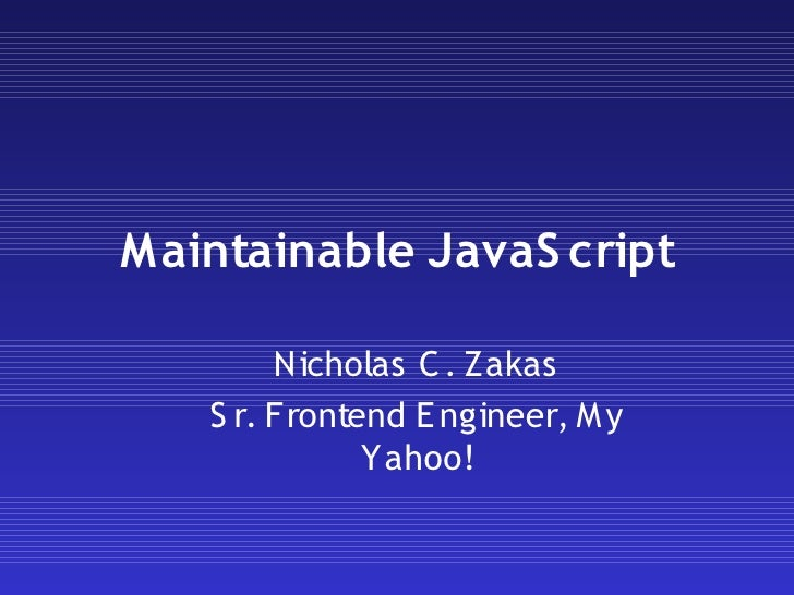 Maintainable JavaS cript          Nicholas C . Zakas    S r. Frontend E ngineer, M y               Yahoo!