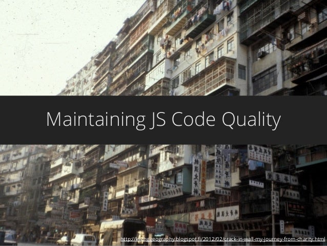 Maintaining JS Code Quality http://kechggeography.blogspot.fi/2012/02/crack-in-wall-my-journey-from-charity.html