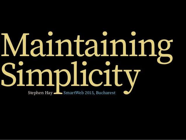 Maintaining SimplicityStephen Hay SmartWeb 2015, Bucharest
