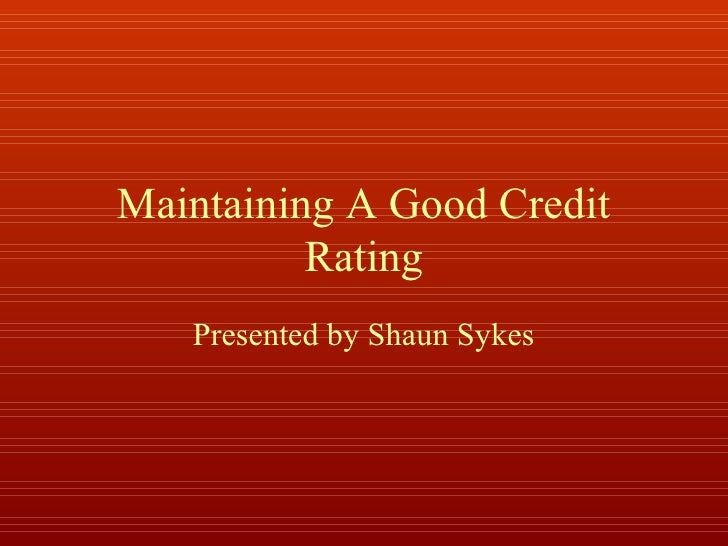 Maintaining A Good Credit          Rating   Presented by Shaun Sykes