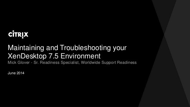 Maintaining and Troubleshooting your XenDesktop 7.5 Environment June 2014 Mick Glover - Sr. Readiness Specialist, Worldwid...