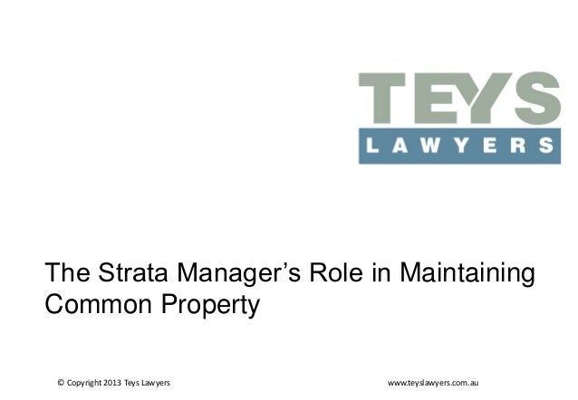 The Strata Manager's Role in Maintaining Common Property © Copyright 2013 Teys Lawyers  www.teyslawyers.com.au