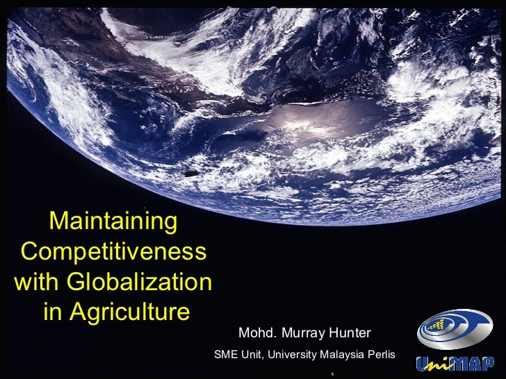 Maintaining  Competitiveness  with Globalization  in Agriculture Mohd. Murray Hunter SME Unit, University Malaysia Perlis