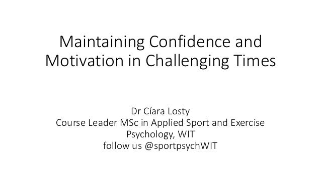 Maintaining Confidence and Motivation in Challenging Times Dr Cíara Losty Course Leader MSc in Applied Sport and Exercise ...