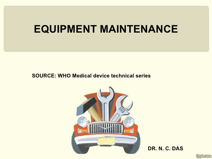 EQUIPMENT MAINTENANCESOURCE: WHO Medical device technical series                                         DR. N. C. DAS