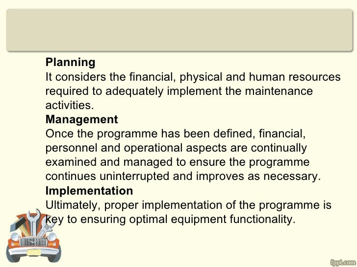 PlanningIt considers the financial, physical and human resourcesrequired to adequately implement the maintenanceactivities...