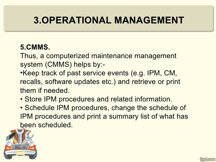 3.OPERATIONAL MANAGEMENT5.CMMS.Thus, a computerized maintenance managementsystem (CMMS) helps by:-•Keep track of past serv...