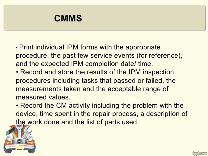CMMS• Print      individual IPM forms with the appropriateprocedure, the past few service events (for reference),and the e...