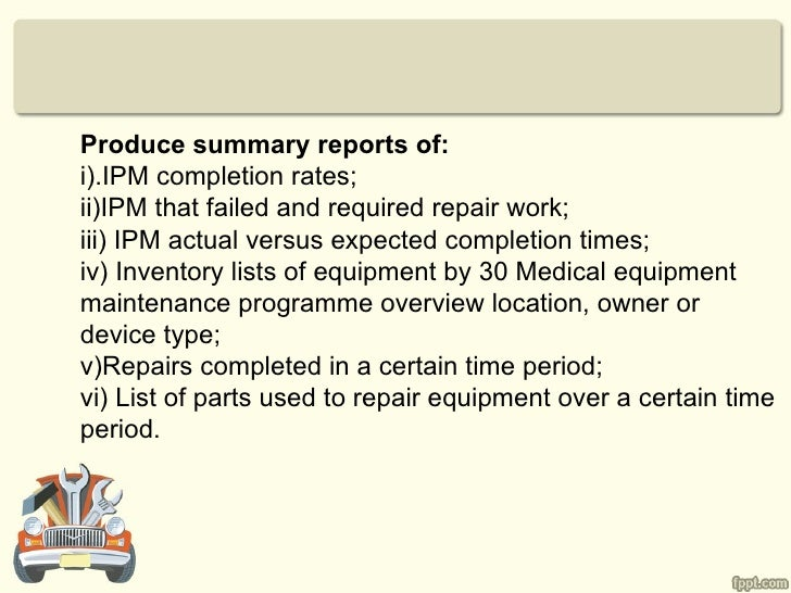 Produce summary reports of:i).IPM completion rates;ii)IPM that failed and required repair work;iii) IPM actual versus expe...